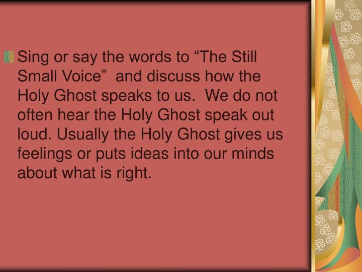 """Sing or say the words to """"The Still Small Voice""""  and discuss how the Holy Ghost speaks to us.  We do not often hear the Holy Ghost speak out loud. Usually the Holy Ghost gives us feelings or puts ideas into our minds about what is right."""
