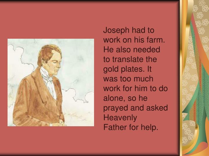 Joseph had to work on his farm. He also needed to translate the gold plates. It was too much work for him to do alone, so he prayed and asked Heavenly