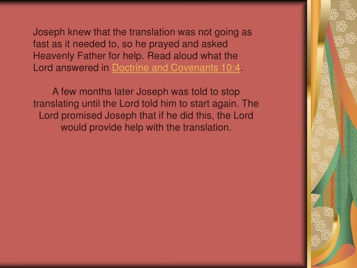 Joseph knew that the translation was not going as fast as it needed to, so he prayed and asked Heavenly Father for help. Read aloud what the Lord answered in