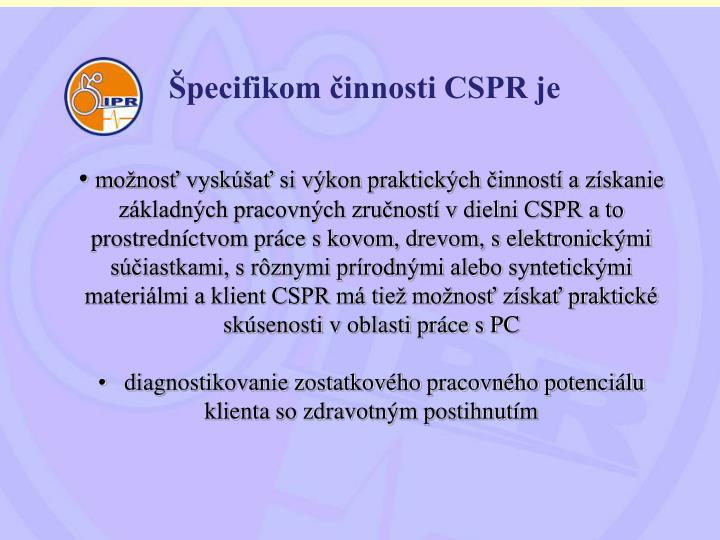 Špecifikom činnosti CSPR je