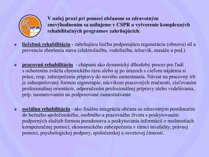 Vnašej praxi pri pomoci občanom so zdravotným znevýhodnením sa usilujeme v CSPR ovytvorenie komplexných rehabilitačných programov zahrňujúcich