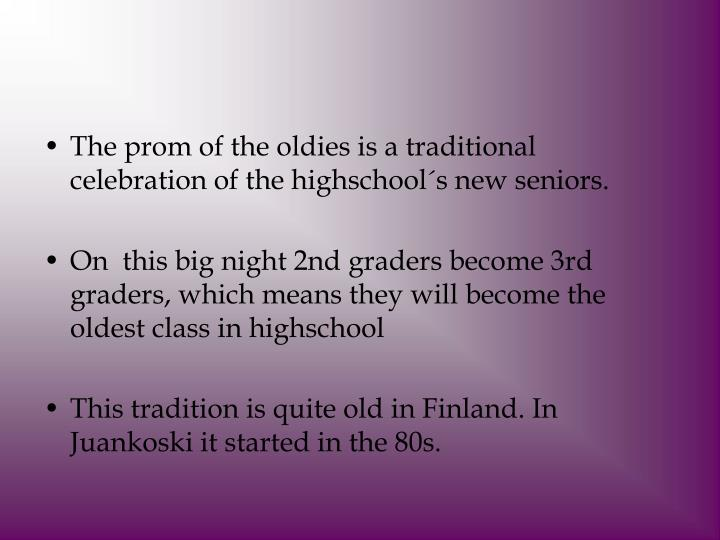 The prom of the oldies is a traditional celebration of the highschool´s new seniors.