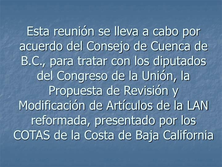Esta reunión se lleva a cabo por acuerdo del Consejo de Cuenca de B.C., para tratar con los diputados del Congreso de la Unión, la Propuesta de Revisión y Modificación de Artículos de la LAN reformada, presentado por los COTAS de la Costa de Baja California