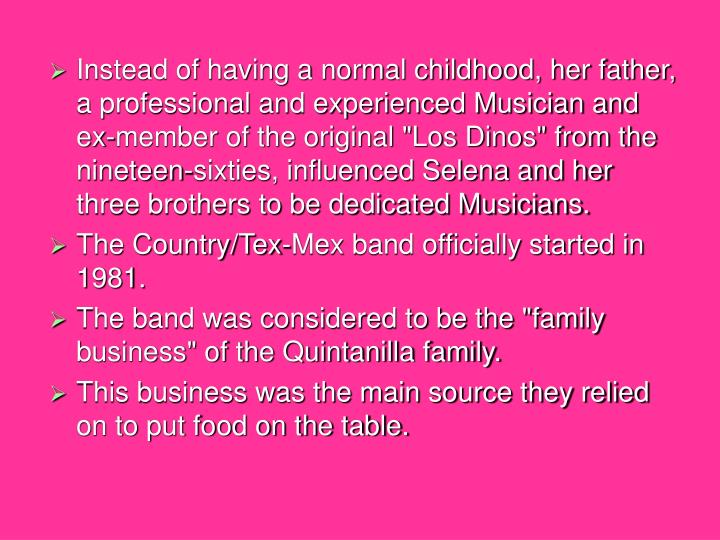 """Instead of having a normal childhood, her father, a professional and experienced Musician and ex-member of the original """"Los Dinos"""" from the nineteen-sixties, influenced Selena and her three brothers to be dedicated Musicians."""