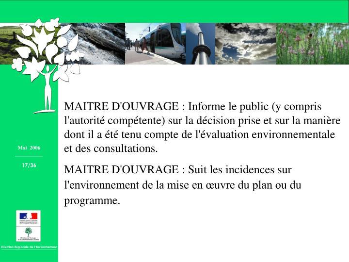 MAITRE D'OUVRAGE : Informe le public (y compris l'autorité compétente) sur la décision prise et sur la manière dont il a été tenu compte de l'évaluation environnementale et des consultations.