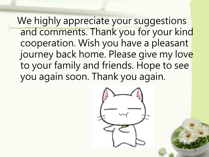We highly appreciate your suggestions and comments. Thank you for your kind cooperation. Wish you have a pleasant journey back home. Please give my love to your family and friends. Hope to see you again soon. Thank you again.