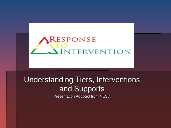 understanding tiers interventions and supports presentation adopted from nesd n.