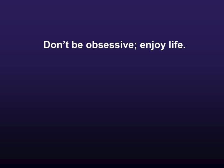Don't be obsessive; enjoy life.