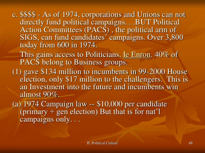 c. $$$$ - As of 1974, corporations and Unions can not directly fund political campaigns. . .BUT Political Action Committees (PACS) , the political arm of SIGS, can fund candidates' campaigns. Over 3,800 today from 600 in 1974.