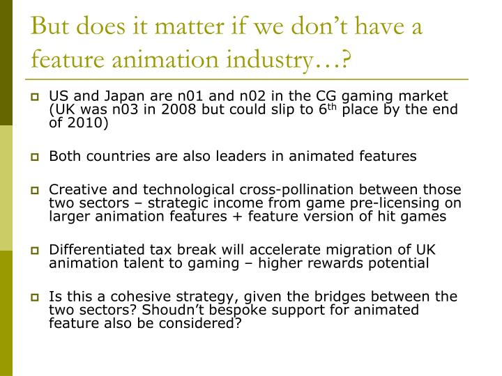 But does it matter if we don't have a feature animation industry…?