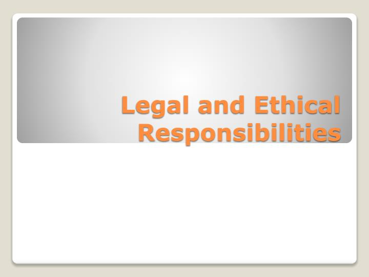 Legal and ethical responsibilities