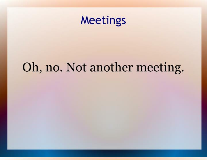 Oh no not another meeting