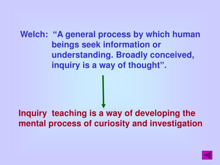 """Welch:  """"A general process by which human beings seek information or understanding. Broadly conceived, inquiry is a way of thought""""."""