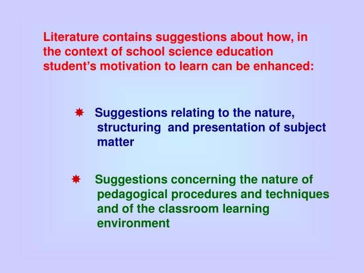 Literature contains suggestions about how, in the context of school science education student's motivation to learn can be enhanced: