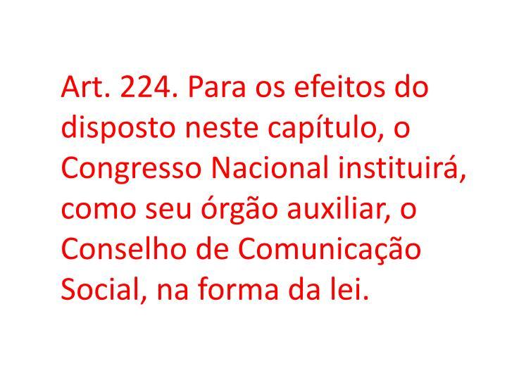 Art. 224. Para os efeitos do disposto neste capítulo, o Congresso Nacional instituirá, como seu órgão auxiliar, o Conselho de Comunicação Social, na forma da lei.