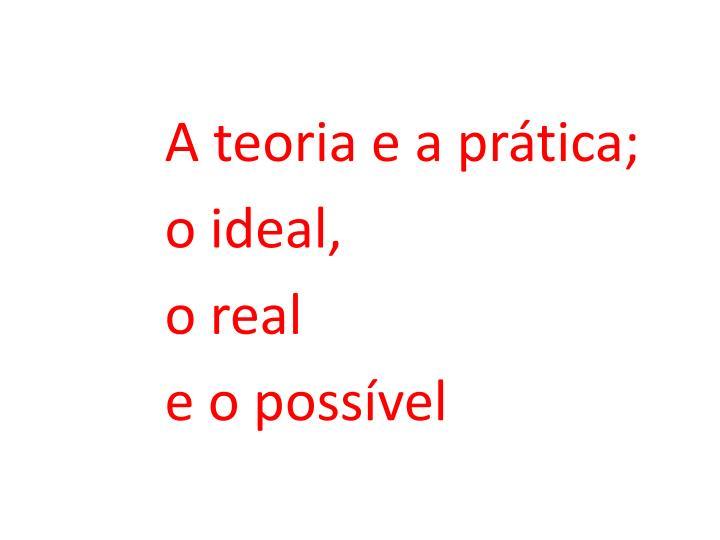 A teoria e a prática;