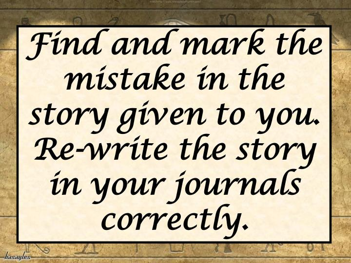 Find and mark the mistake in the story given to you.  Re-write the story in your journals correctly.