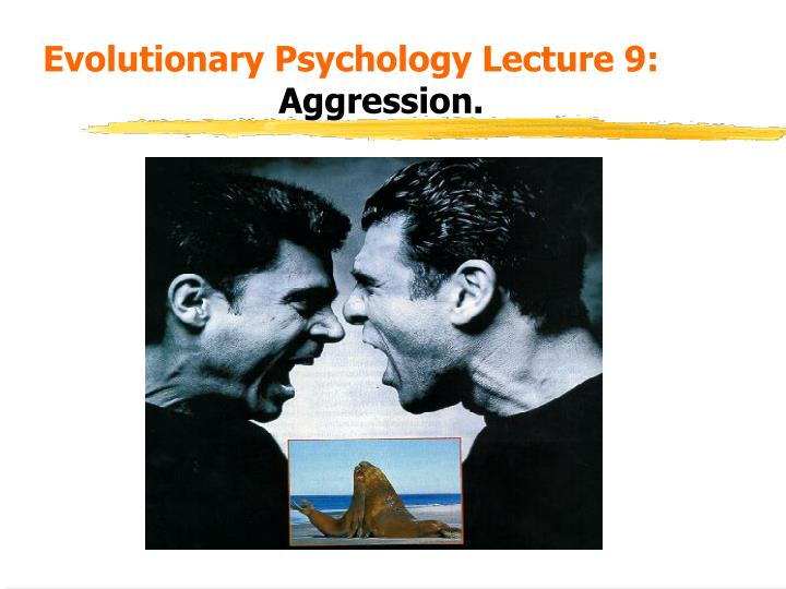 evolutionary explanations of human aggression Lesson 6 in the flipped classroom lessons on aggression for aqa(a) psychology a2 this video is on evolutionary aggression and.