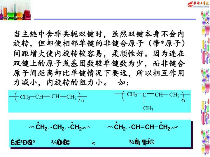 当主链中含非共轭双键时,虽然双键本身不会内旋转,但却使相邻单键的非键合原子(带*原子)间距增大使内旋转较容易,柔顺性好。因为连在双键上的原子或基团数较单键数为少,而非键合原子间距离却比单键情况下要远,所以相互作用力减小,内旋转的阻力小。   如: