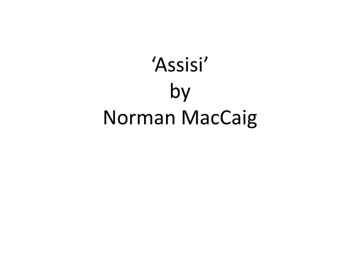 assisi poem essay Assisi by norman maccaig free essay, term paper and book report assisi by norman maccaig, the poet has created, by a number of poetic and linguistic techniques, a powerful lasting impression of the deformed beggar that the reader s sympathy is easily engaged.
