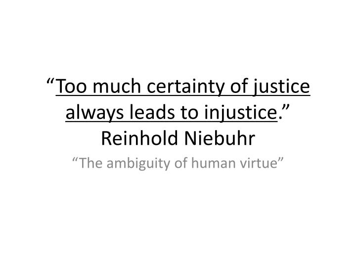 too much certainty of justice always leads to injustice reinhold niebuhr n.