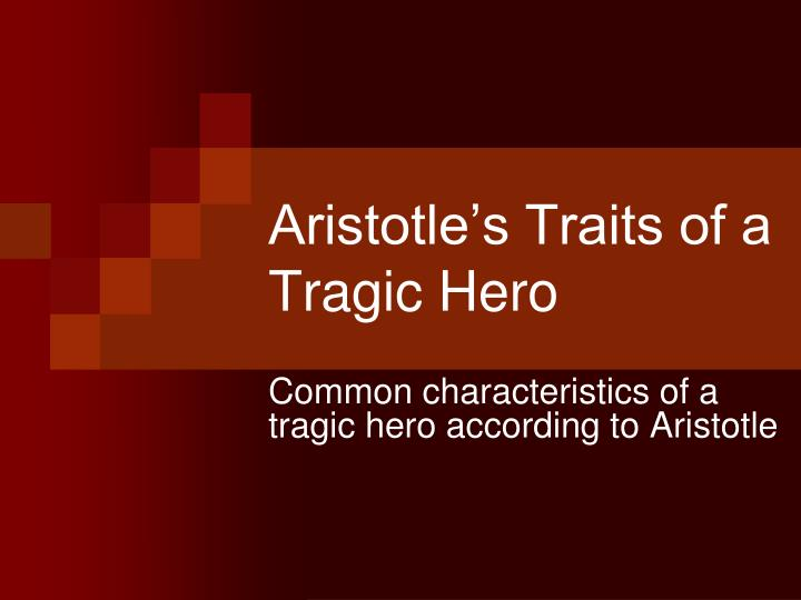 characteristics of a tragic hero Such are the characteristics of a hero in aristotle's plays, a tragic hero always had characteristics like greatness and a noble stature.