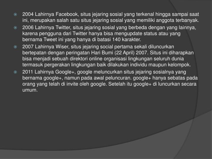 2004LahirnyaFacebook, situs jejaring sosial yang terkenal hingga sampai saat ini, merupakan salah satu situs jejaring sosial yang memiliki anggota terbanyak.