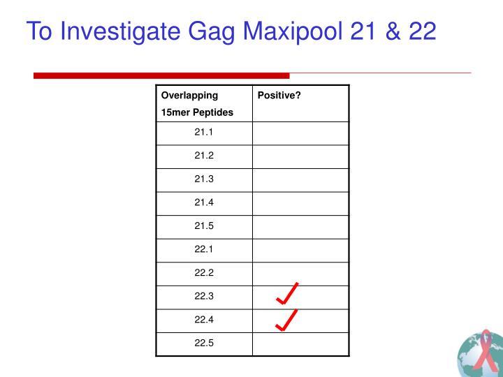 To Investigate Gag Maxipool 21 & 22