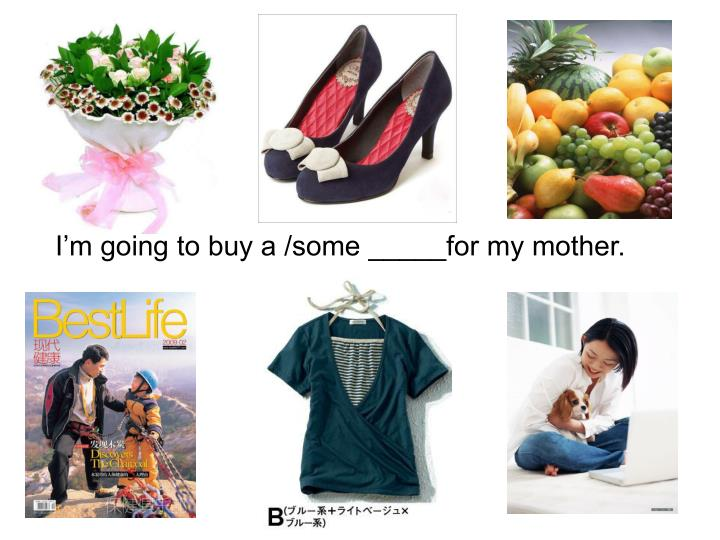 I'm going to buy a /some _____for my mother.