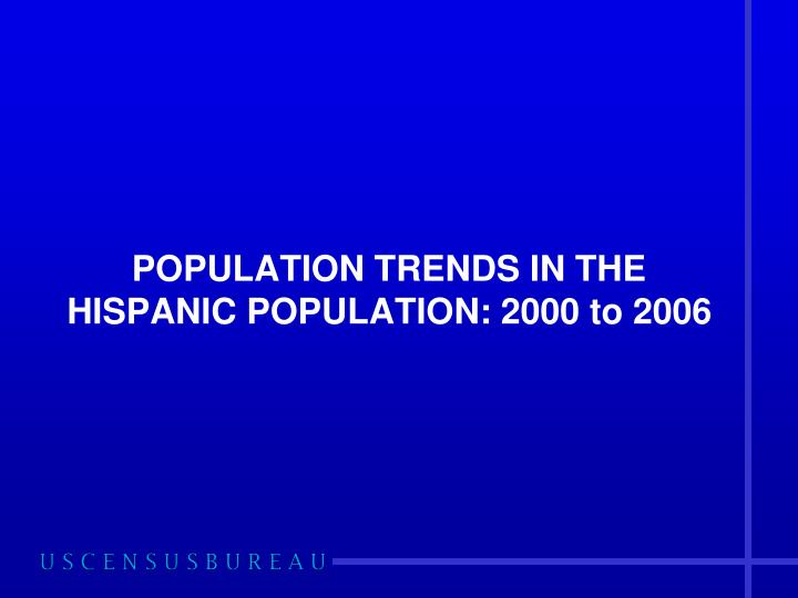 POPULATION TRENDS IN THE HISPANIC POPULATION: 2000 to 2006