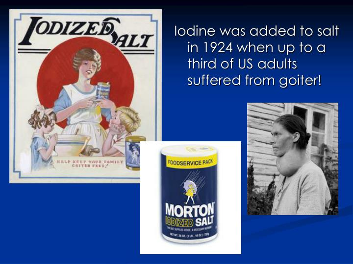 Iodine was added to salt in 1924 when up to a third of US adults suffered from goiter!