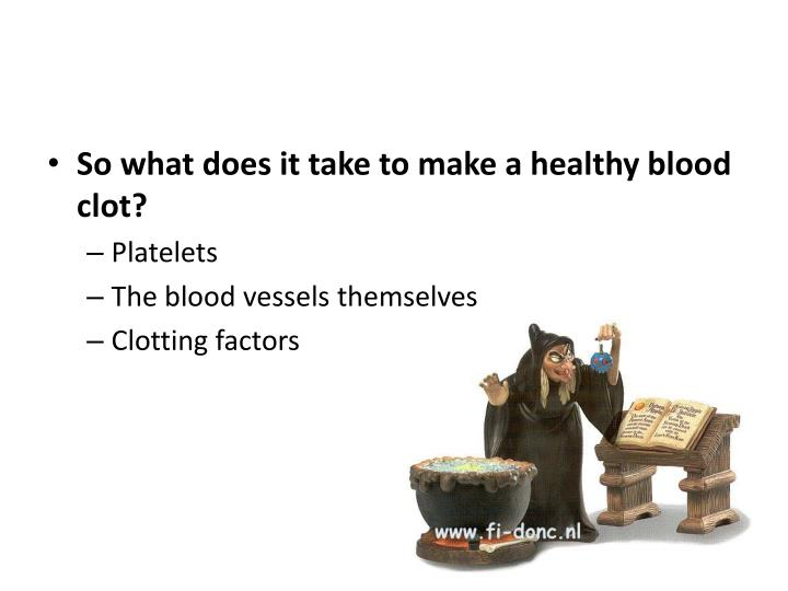 So what does it take to make a healthy blood clot?