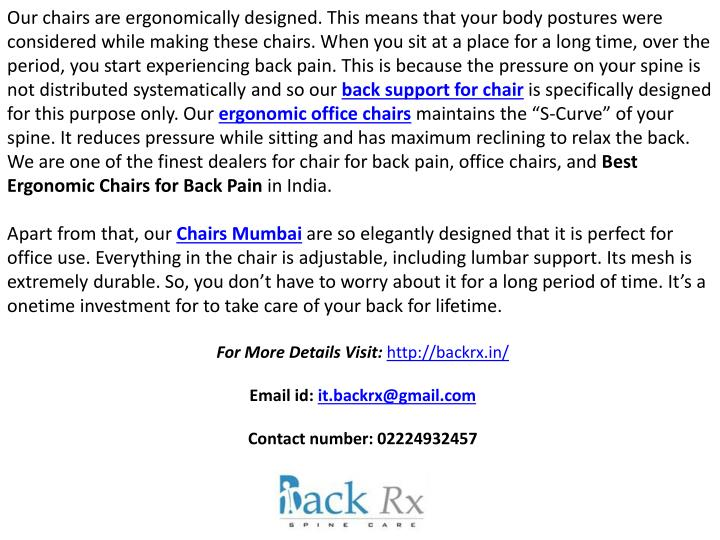 Our chairs are ergonomically designed. This means that your body postures were considered while making these chairs. When you sit at a place for a long time, over the period, you start experiencing back pain. This is because the pressure on your spine is not distributed systematically and so our