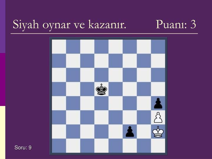 Siyah oynar ve kazanır.         Puanı: 3