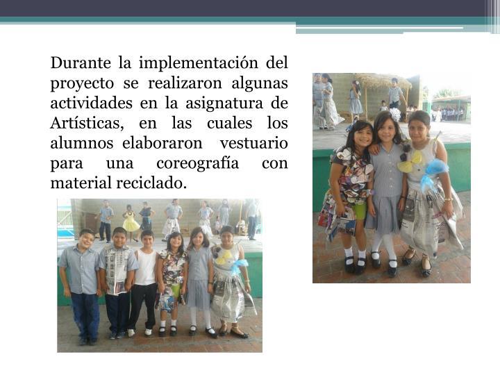 Durante la implementación del proyecto se realizaron algunas actividades en la asignatura de Artísticas, en las cuales los alumnos elaboraron  vestuario para una coreografía con material reciclado.