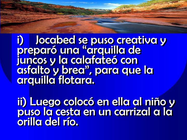 """i)Jocabed se puso creativa y preparó una """"arquilla de juncos y la calafateó con asfalto y brea"""", para que la arquilla flotara."""