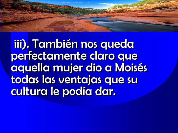 iii). También nos queda perfectamente claro que aquella mujer dio a Moisés todas las ventajas que su cultura le podía dar.