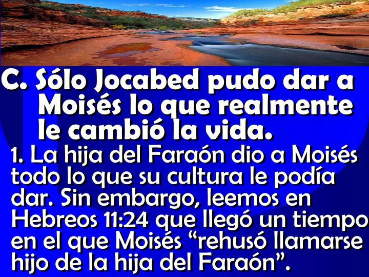 C. Sólo Jocabed pudo dar a Moisés lo que realmente  le cambió la vida.