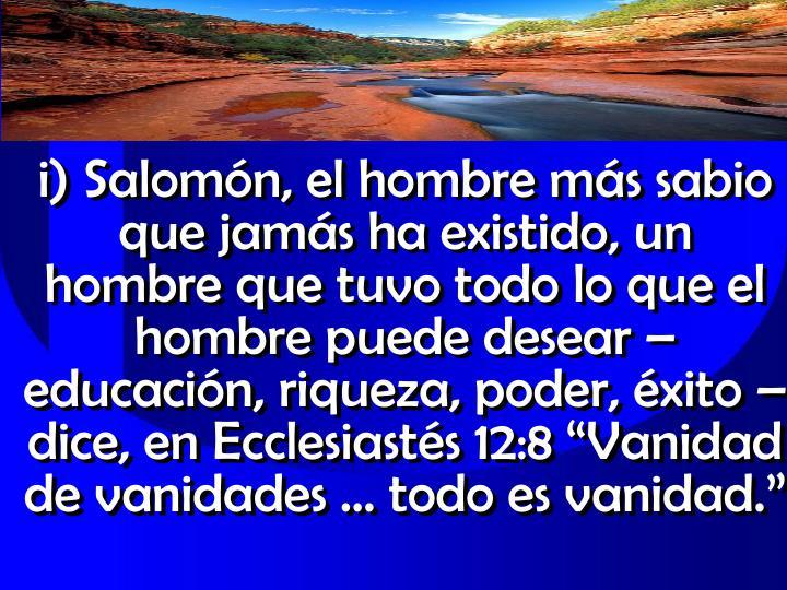 """i) Salomón, el hombre más sabio que jamás ha existido, un hombre que tuvo todo lo que el hombre puede desear – educación, riqueza, poder, éxito – dice, en Ecclesiastés 12:8 """"Vanidad de vanidades … todo es vanidad."""""""