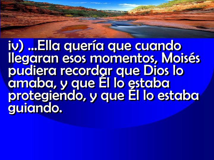 iv) …Ella quería que cuando llegaran esos momentos, Moisés pudiera recordar que Dios lo amaba, y que Él lo estaba protegiendo, y que Él lo estaba guiando.