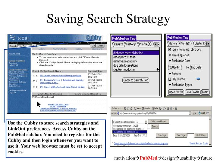 Use the Cubby to store search strategies and LinkOut preferences. Access Cubby on the PubMed sidebar. You need to register for the Cubby and then login whenever you want to use it. Your web browser must be set to accept cookies.
