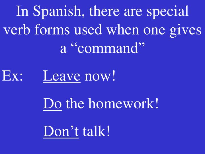 """In Spanish, there are special verb forms used when one gives a """"command"""""""