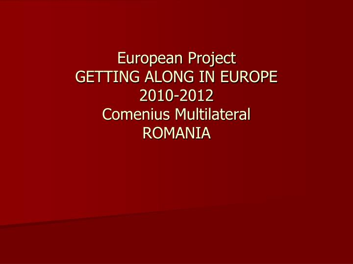 european project getting along in europe 2010 2012 comenius multilateral romania n.