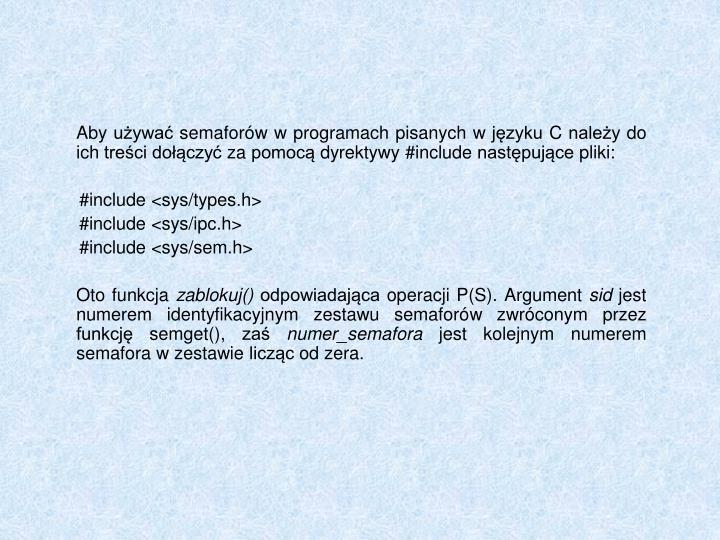 Aby używać semaforów w programach pisanych w języku C należy do ich treści dołączyć za pomocą dyrektywy #include następujące pliki:
