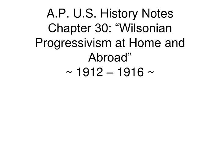 a p u s history notes chapter 30 wilsonian progressivism at home and abroad 1912 1916 n.