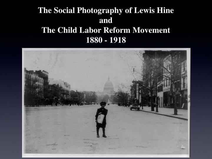 the social photography of lewis hine and the child labor reform movement 1880 1918 n.