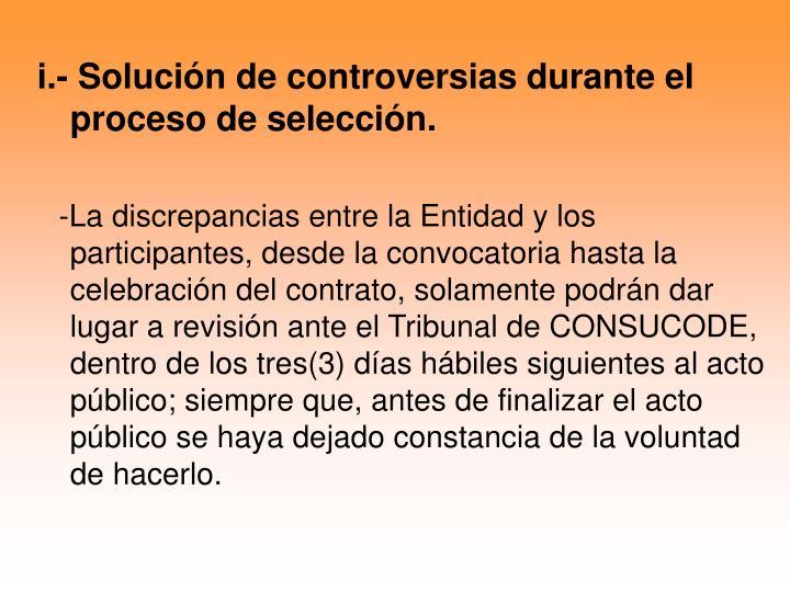 i.- Solución de controversias durante el   proceso de selección.
