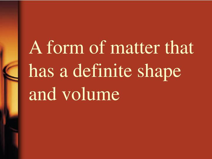 A form of matter that has a definite shape and volume