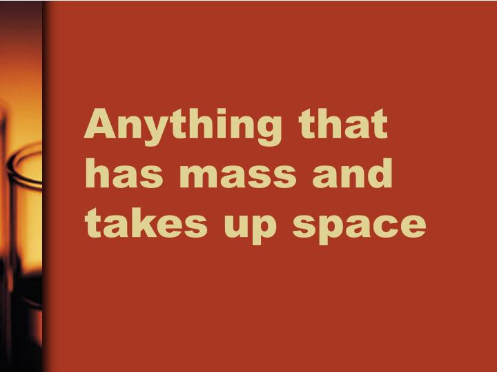 Anything that has mass and takes up space