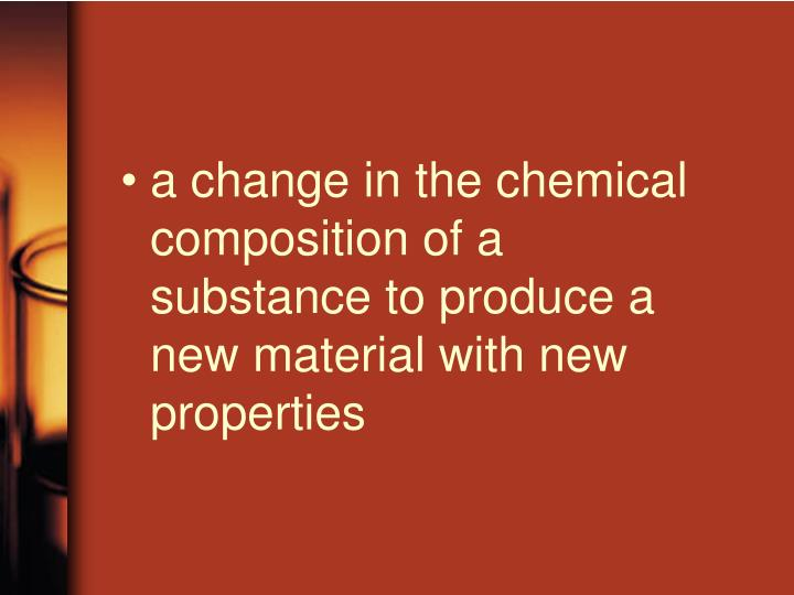 a change in the chemical composition of a substance to produce a new material with new properties